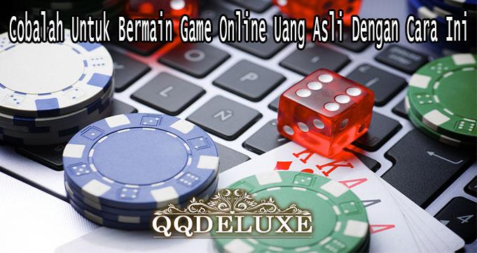 Cobalah Untuk Bermain Game Online Uang Asli Dengan Cara Ini