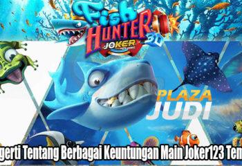 Mengerti Tentang Berbagai Keuntungan Main Joker123 Tembak Ikan